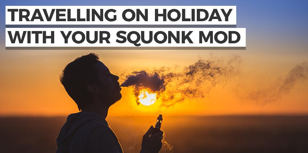 Travelling on holiday with your squonk mod